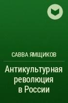АНТИКУЛЬТУРНАЯ РЕВОЛЮЦИЯ В РОССИИ САВВА ЯМЩИКОВ СКАЧАТЬ БЕСПЛАТНО