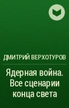 Дмитрий Верхотуров - Ядерная война. Все сценарии конца света