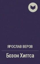 Ярослав Веров - Бозон Хиггса