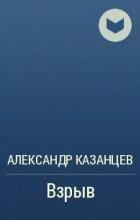 Александр Казанцев - Взрыв