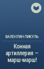 Валентин Пикуль - Конная артиллерия - марш-марш!