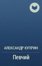 Александр Куприн - Певчий