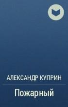Александр Куприн - Пожарный