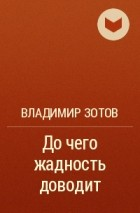 Владимир Зотов - До чего жадность доводит