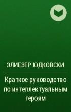 Элиезер Юдковски - Краткое руководство по интеллектуальным героям