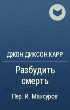 Джон Диксон Карр - Разбудить смерть
