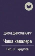 Джон Диксон Карр - Чаша кавалера