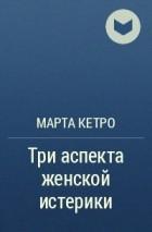 МАРТА КЕТРО ТРИ АСПЕКТА ЖЕНСКОЙ ИСТЕРИКИ СКАЧАТЬ БЕСПЛАТНО