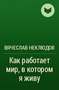 Вячеслав Неклюдов - Как работает мир, вкотором яживу