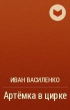 Иван Василенко - Артёмка в цирке