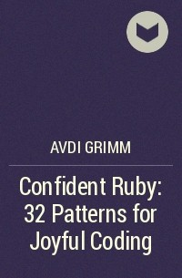 Avdi Grimm - Confident Ruby: 32 Patterns for Joyful Coding