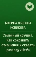 Марина Львовна Новикова - Семейный коучинг. Как сохранить отношения исказать разводу«Нет!»