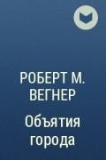 Роберт М. Вегнер - Объятия города