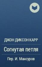 Джон Диксон Карр - Согнутая петля