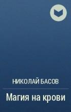 Николай Басов - Магия на крови