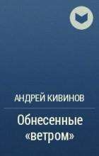 """Андрей Кивинов - Обнесенные """"ветром"""""""
