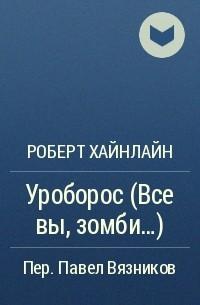 Роберт Хайнлайн - Уроборос (Все вы, зомби...)