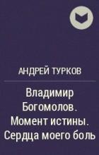 Андрей Турков - Владимир Богомолов. Момент истины. Сердца моего боль