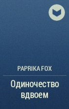Paprika Fox  - Одиночество вдвоем