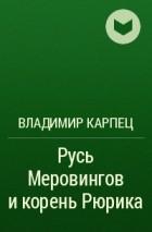 владимир карпец русь меровингов и корень рюрика