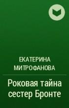 Екатерина Митрофанова - Роковая тайна сестер Бронте