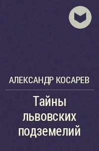 АЛЕКСАНДР КОСАРЕВ ТАЙНА ЛЬВОВСКИХ ПОДЗЕМЕЛИЙ СКАЧАТЬ БЕСПЛАТНО