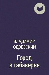 Владимир Одоевский - Город в табакерке