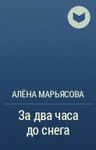 Алёна Марьясова - Задва часа доснега