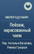 Милорад Павич - Пейзаж, нарисованный чаем