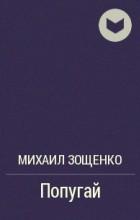 Михаил Зощенко - Попугай