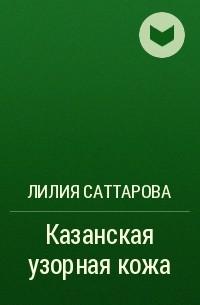КАЗАНСКАЯ УЗОРНАЯ КОЖА ЛИЛИЯ САТТАРОВА СКАЧАТЬ БЕСПЛАТНО