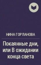 Нина Горланова - Покаянные дни, или В ожидании конца света