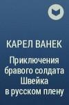 Карел Ванек - Приключения бравого солдата Швейка в русском плену