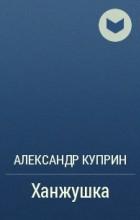 Александр Куприн - Ханжушка