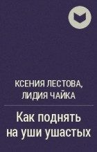 Ксения Лестова, Лидия Чайка - Как поднять на уши ушастых