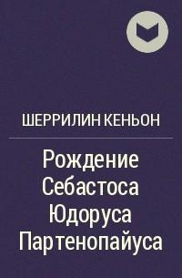 ШЕРИЛИН КЕНЬОН РОЖДЕНИЕ СЕБАСТОСА ЮДОРУСА ПАРТЕНОПАЙУСА СКАЧАТЬ БЕСПЛАТНО