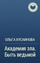 Ольга Хусаинова - Академия зла. Быть ведьмой