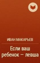 МАКАРЬЕВ ИВАН ЕСЛИ ВАШ РЕБЕНОК ЛЕВША СКАЧАТЬ БЕСПЛАТНО