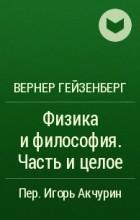 Вернер Гейзенберг - Физика и философия. Часть и целое