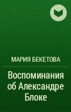 Мария Бекетова - Воспоминания об Александре Блоке
