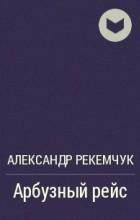 Александр Рекемчук - Арбузный рейс