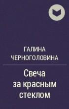 Галина Черноголовина - Свеча за красным стеклом