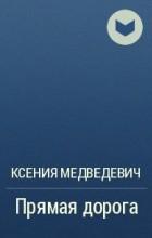 Ксения Медведевич - Прямая дорога