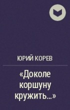 "Юрий Корев - ""Доколе коршуну кружить..."""
