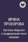 Ирина Прохорова - Светское общество и традиционалистское сознание