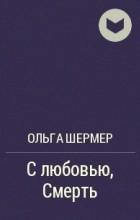 Ольга Шермер - С любовью, Смерть