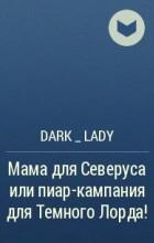 DARK _ LADY - Мама для Северуса или пиар-кампания для Темного Лорда!