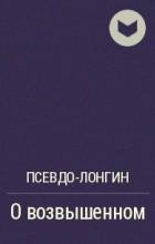 Псевдо-Лонгин - О возвышенном