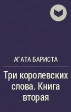 Агата Бариста - Три королевских слова. Книга вторая