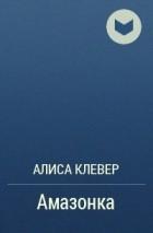 АЛИСА КЛЕВЕР-АМАЗОНКА СКАЧАТЬ БЕСПЛАТНО